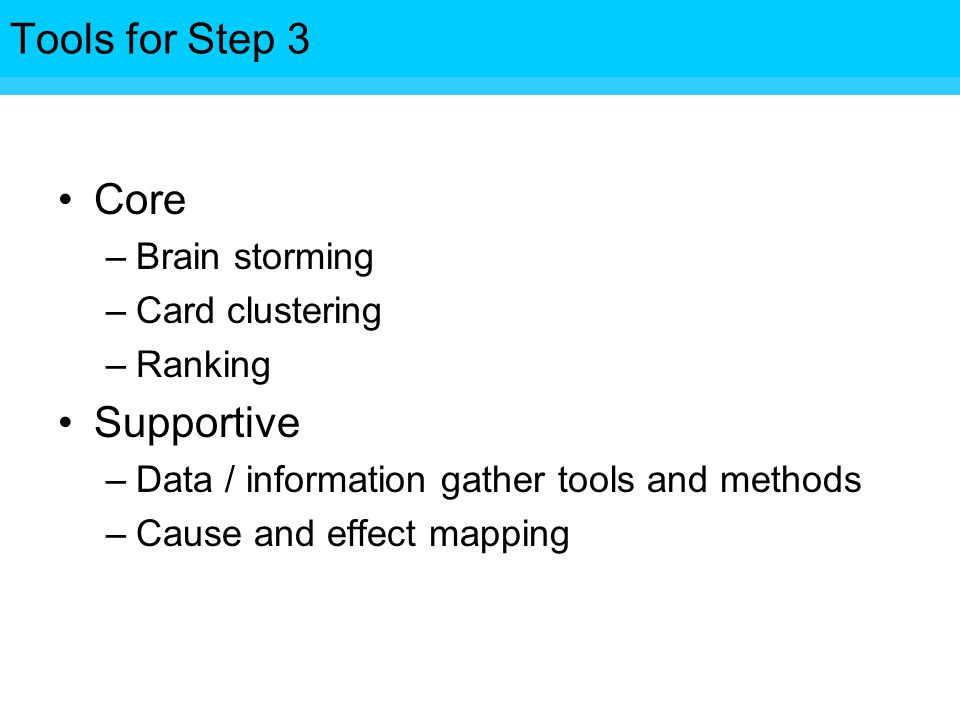 Tools for Step Core –Brain storming –Card clustering –Ranking Supportive –Data / information gather tools and methods –Cause and effect mapping Tools for Step 3