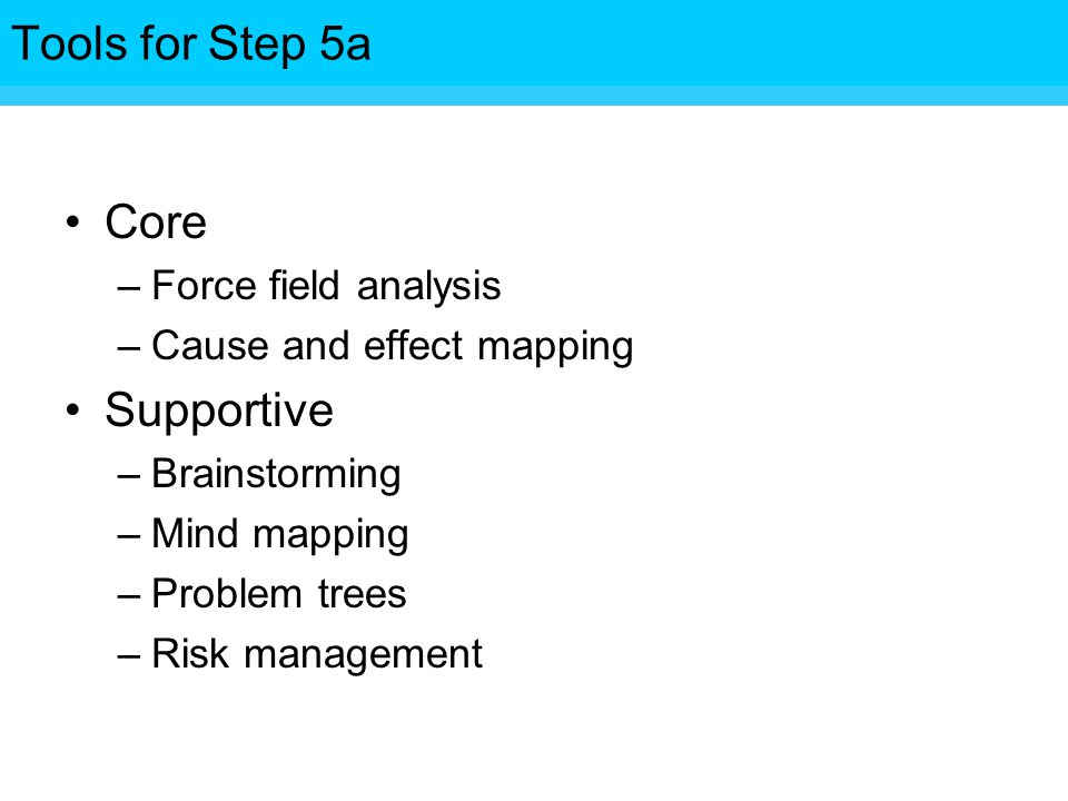 Tools for Step Core –Force field analysis –Cause and effect mapping Supportive –Brainstorming –Mind mapping –Problem trees –Risk management Tools for Step 5a