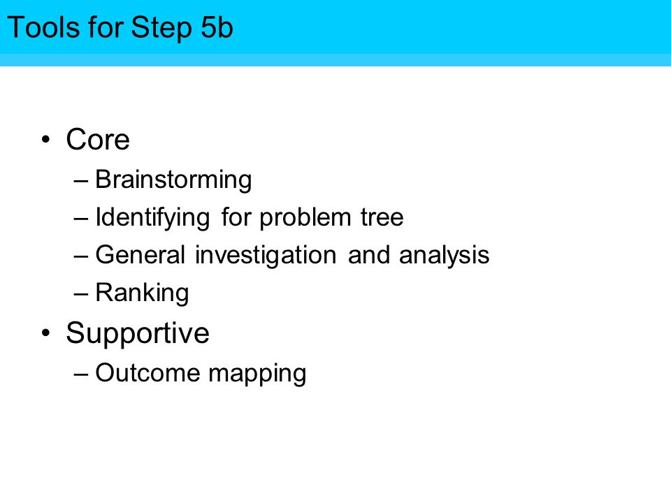 Tools for Step Core –Brainstorming –Identifying for problem tree –General investigation and analysis –Ranking Supportive –Outcome mapping Tools for Step 5b