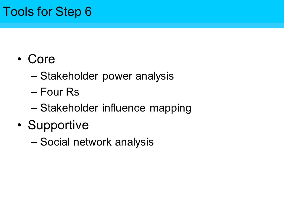 Tools for Step Core –Stakeholder power analysis –Four Rs –Stakeholder influence mapping Supportive –Social network analysis Tools for Step 6
