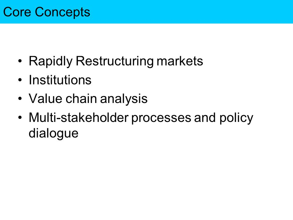 Core Concepts Rapidly Restructuring markets Institutions Value chain analysis Multi-stakeholder processes and policy dialogue