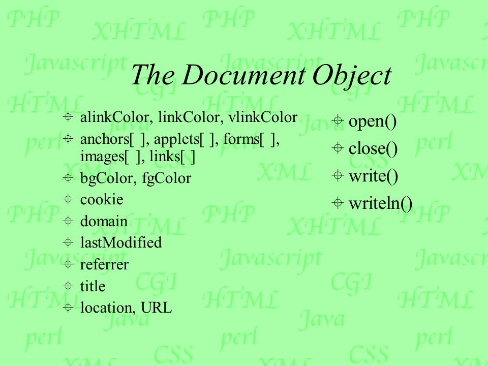 The Document Object  alinkColor, linkColor, vlinkColor  anchors[ ], applets[ ], forms[ ], images[ ], links[ ]  bgColor, fgColor  cookie  domain  lastModified  referrer  title  location, URL  open()  close()  write()  writeln()