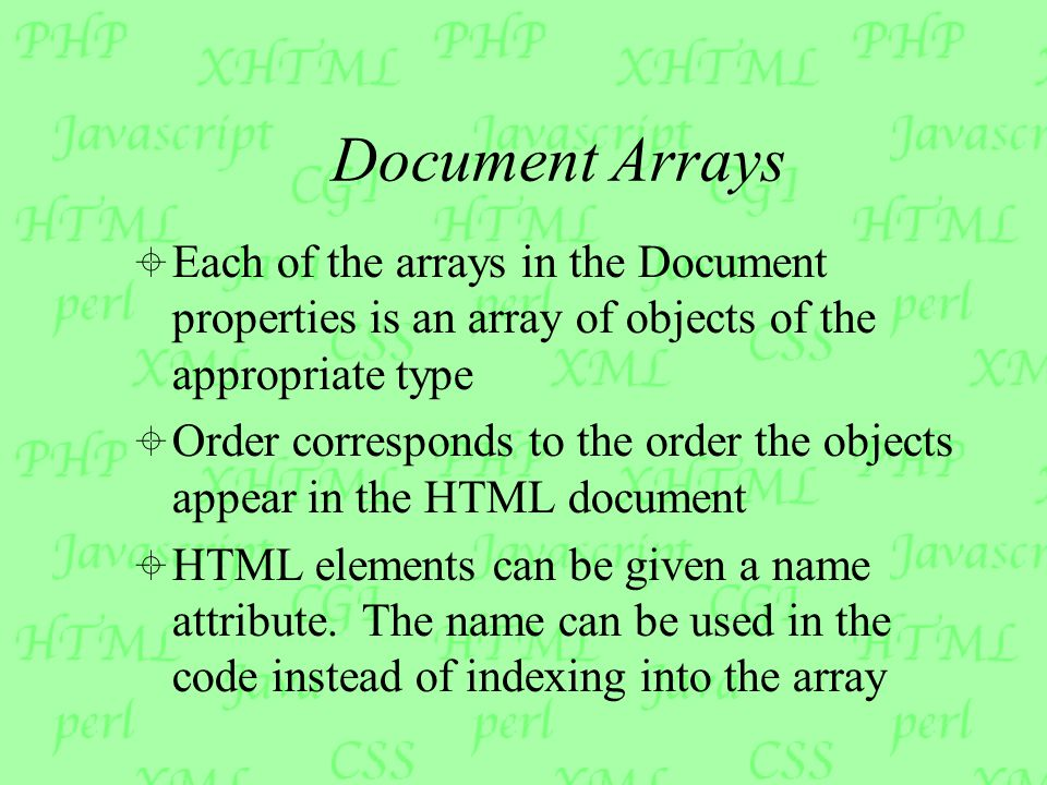 Document Arrays  Each of the arrays in the Document properties is an array of objects of the appropriate type  Order corresponds to the order the objects appear in the HTML document  HTML elements can be given a name attribute.