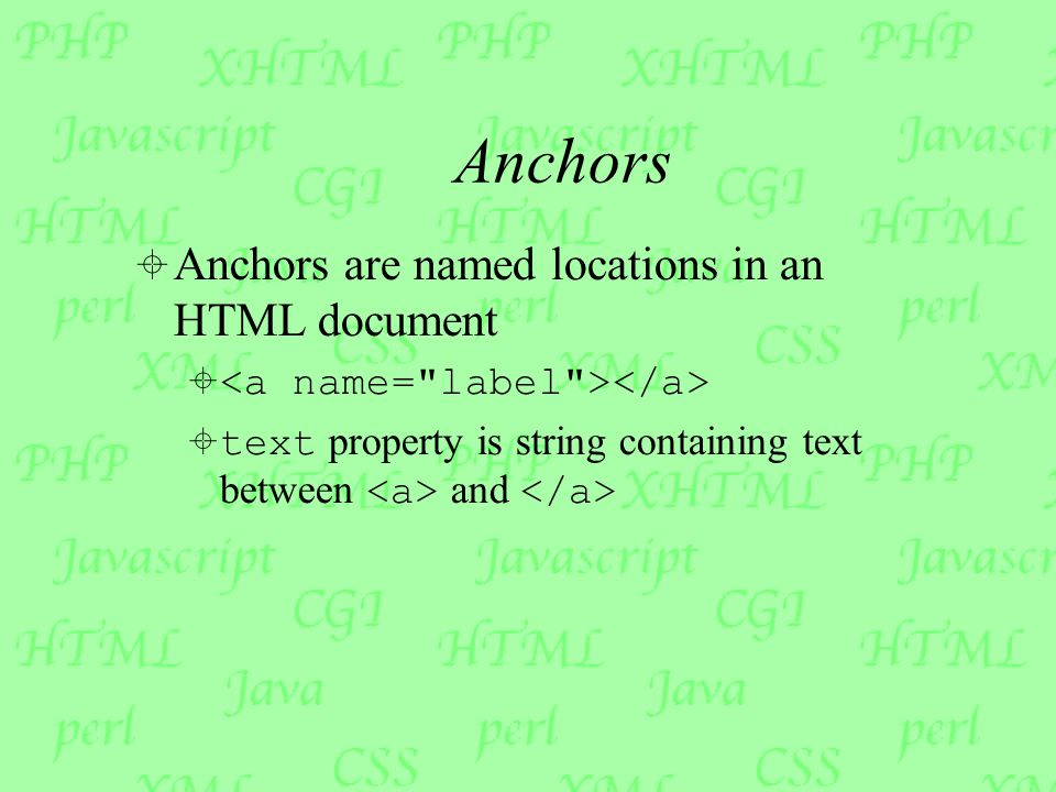Anchors  Anchors are named locations in an HTML document   text property is string containing text between and