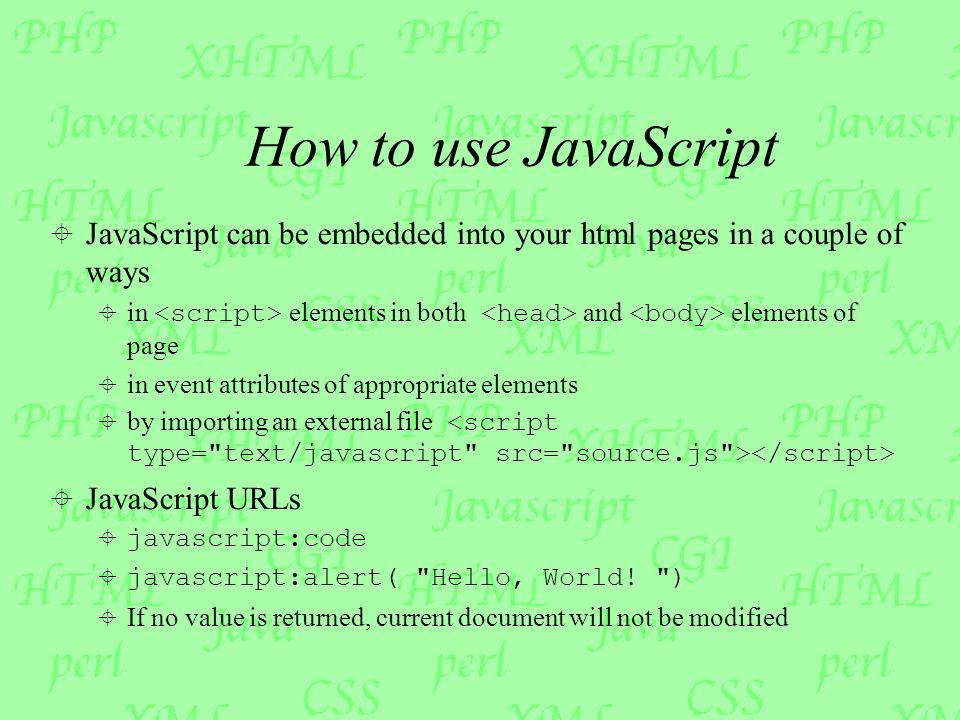How to use JavaScript  JavaScript can be embedded into your html pages in a couple of ways  in elements in both and elements of page  in event attributes of appropriate elements  by importing an external file  JavaScript URLs  javascript:code  javascript:alert( Hello, World.