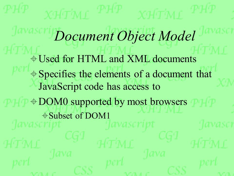 Document Object Model  Used for HTML and XML documents  Specifies the elements of a document that JavaScript code has access to  DOM0 supported by most browsers  Subset of DOM1