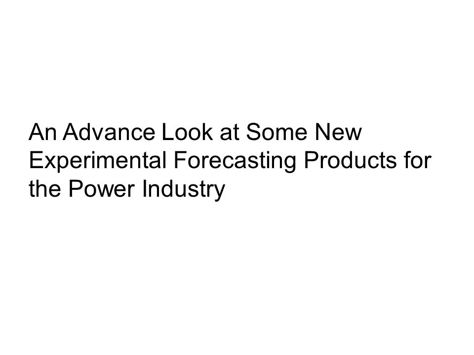 An Advance Look at Some New Experimental Forecasting Products for the Power Industry