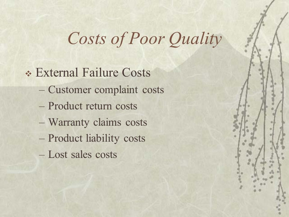 Costs of Poor Quality  External Failure Costs –Customer complaint costs –Product return costs –Warranty claims costs –Product liability costs –Lost sales costs
