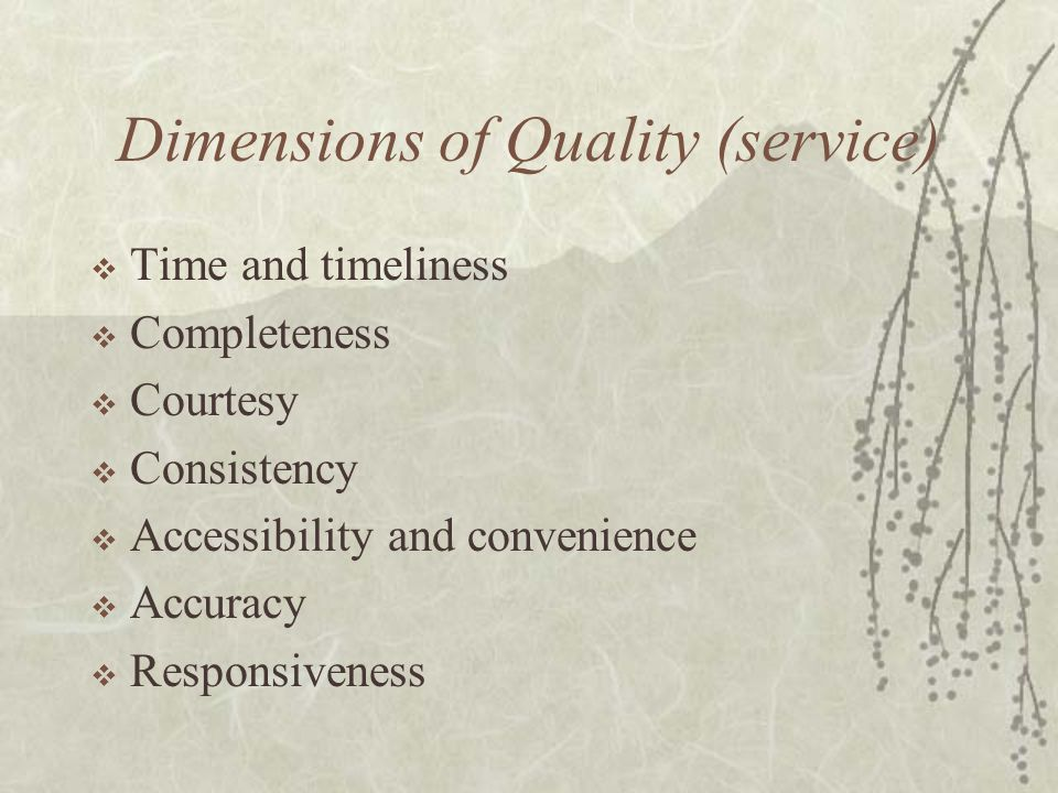 Dimensions of Quality (service)  Time and timeliness  Completeness  Courtesy  Consistency  Accessibility and convenience  Accuracy  Responsiveness