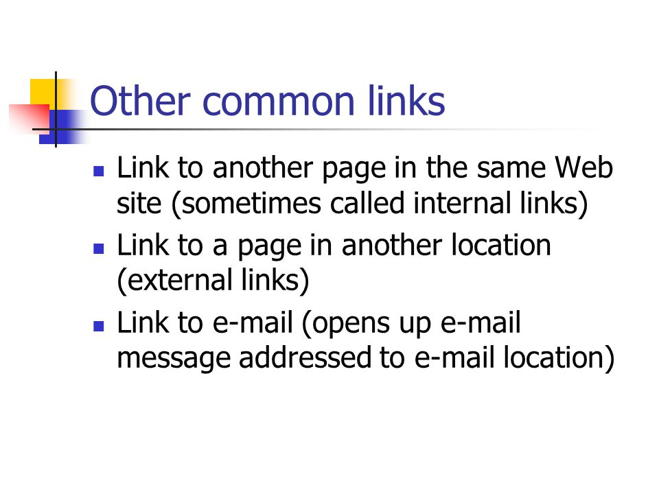Other common links Link to another page in the same Web site (sometimes called internal links) Link to a page in another location (external links) Link to  (opens up  message addressed to  location)