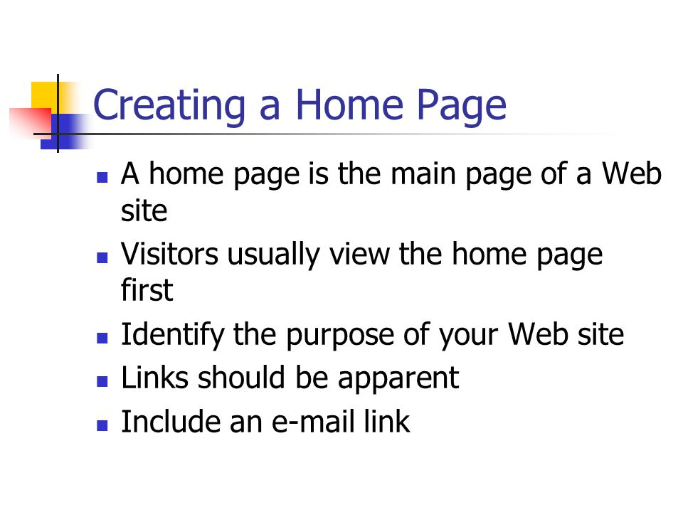 Creating a Home Page A home page is the main page of a Web site Visitors usually view the home page first Identify the purpose of your Web site Links should be apparent Include an  link