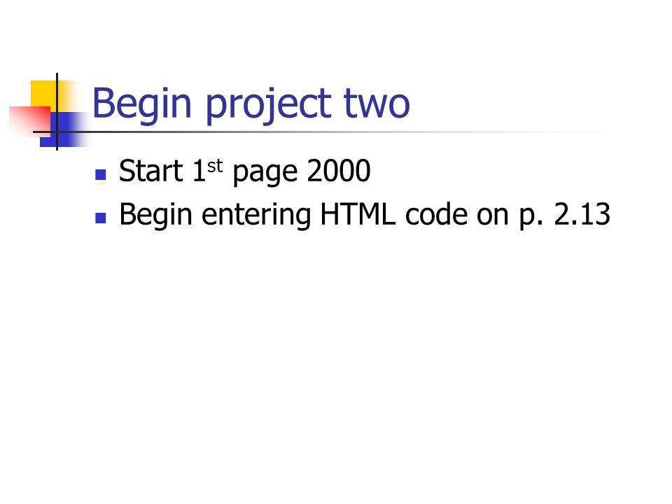 Begin project two Start 1 st page 2000 Begin entering HTML code on p. 2.13