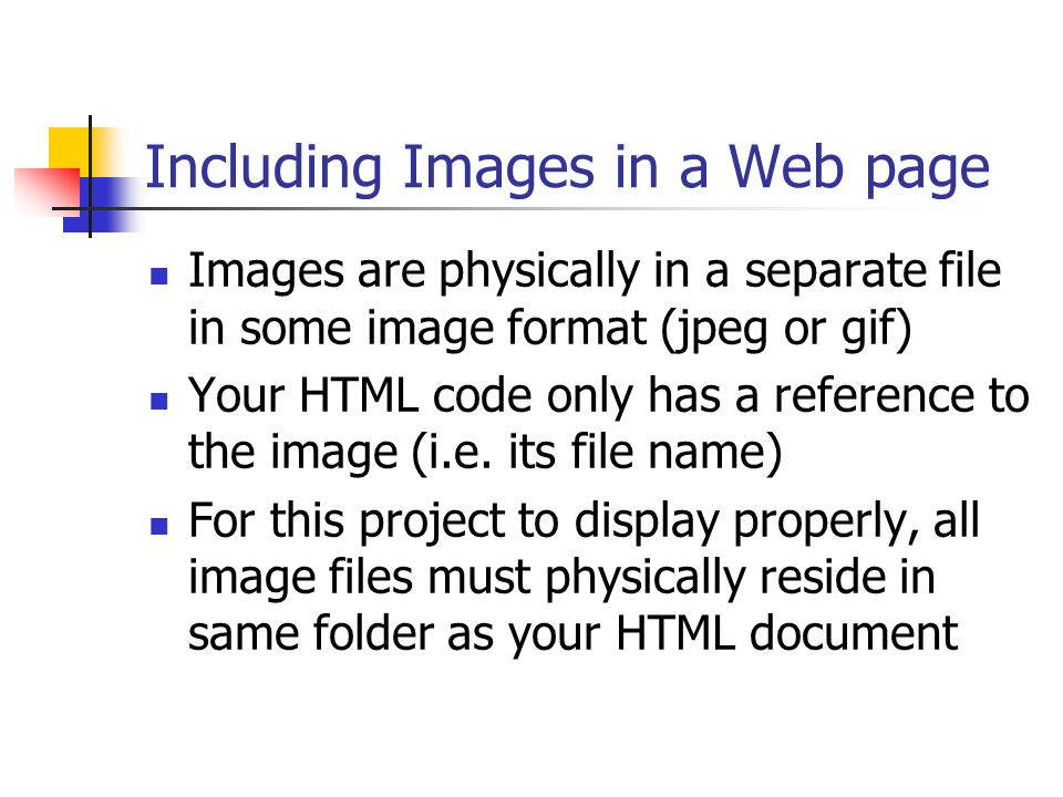 Including Images in a Web page Images are physically in a separate file in some image format (jpeg or gif) Your HTML code only has a reference to the image (i.e.