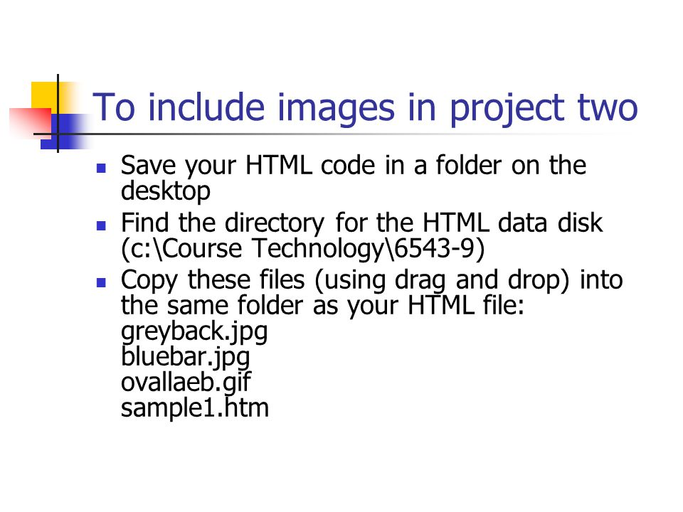 To include images in project two Save your HTML code in a folder on the desktop Find the directory for the HTML data disk (c:\Course Technology\6543-9) Copy these files (using drag and drop) into the same folder as your HTML file: greyback.jpg bluebar.jpg ovallaeb.gif sample1.htm