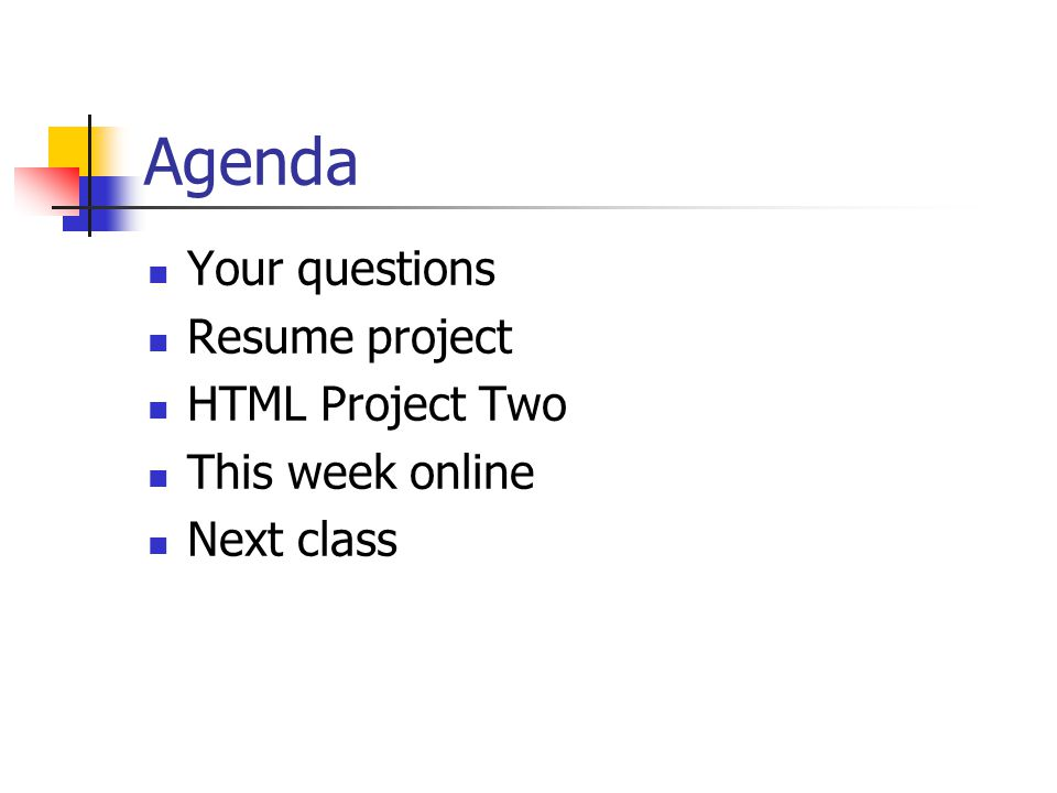 Agenda Your questions Resume project HTML Project Two This week online Next class