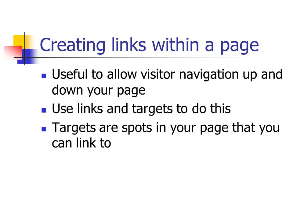 Creating links within a page Useful to allow visitor navigation up and down your page Use links and targets to do this Targets are spots in your page that you can link to