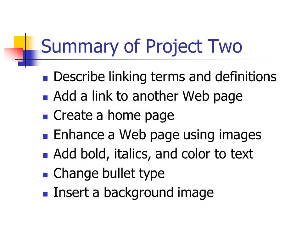 Summary of Project Two Describe linking terms and definitions Add a link to another Web page Create a home page Enhance a Web page using images Add bold, italics, and color to text Change bullet type Insert a background image