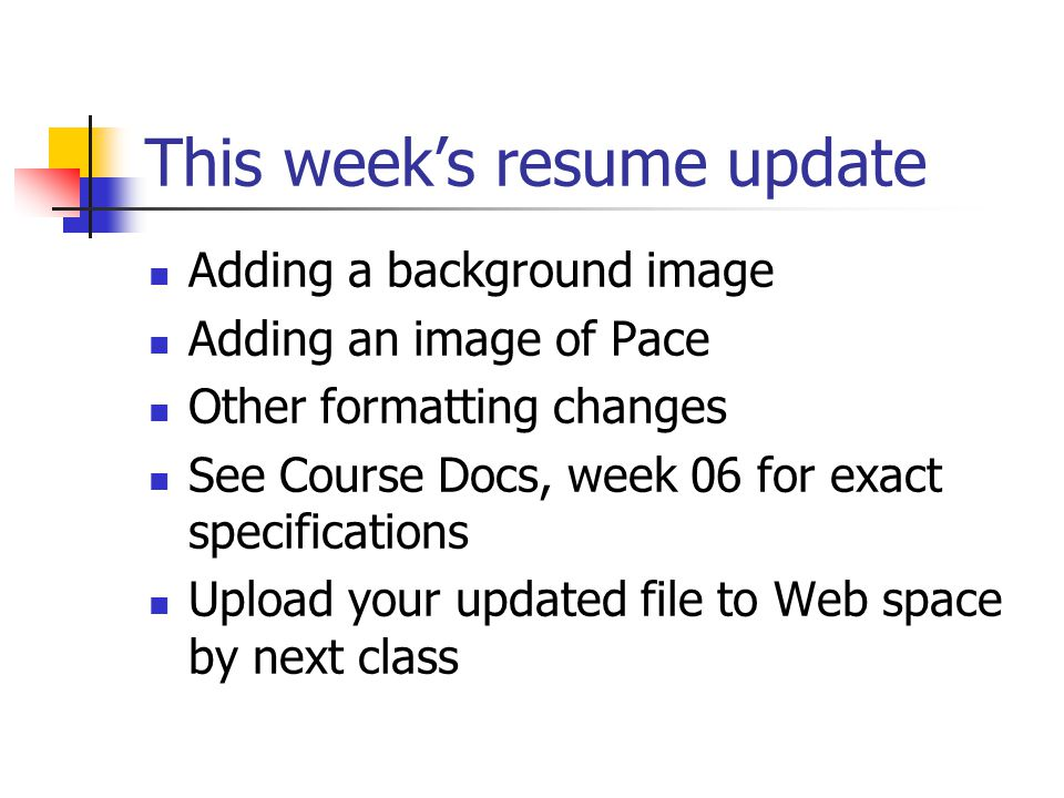 This week's resume update Adding a background image Adding an image of Pace Other formatting changes See Course Docs, week 06 for exact specifications Upload your updated file to Web space by next class