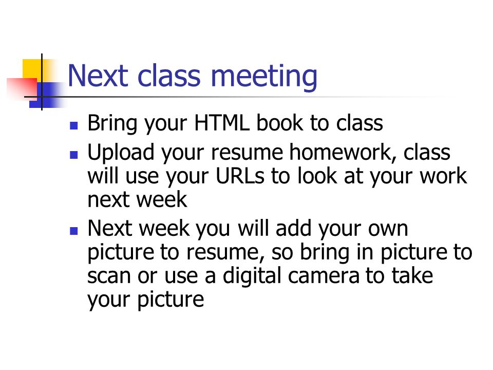 Next class meeting Bring your HTML book to class Upload your resume homework, class will use your URLs to look at your work next week Next week you will add your own picture to resume, so bring in picture to scan or use a digital camera to take your picture