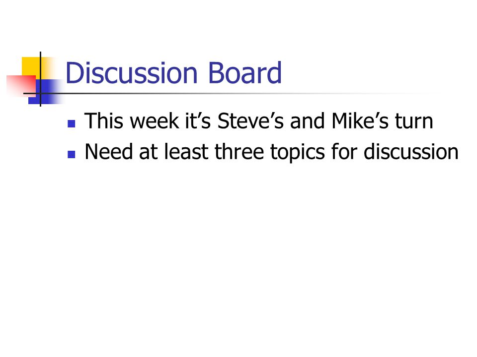 Discussion Board This week it's Steve's and Mike's turn Need at least three topics for discussion