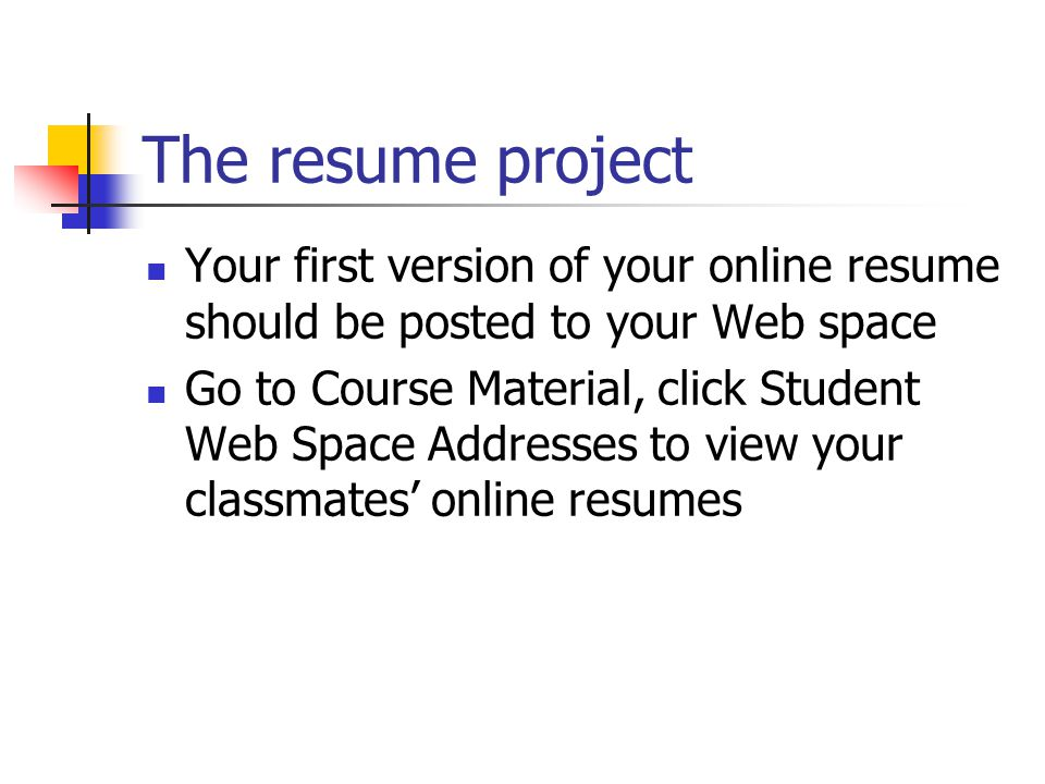 The resume project Your first version of your online resume should be posted to your Web space Go to Course Material, click Student Web Space Addresses to view your classmates' online resumes