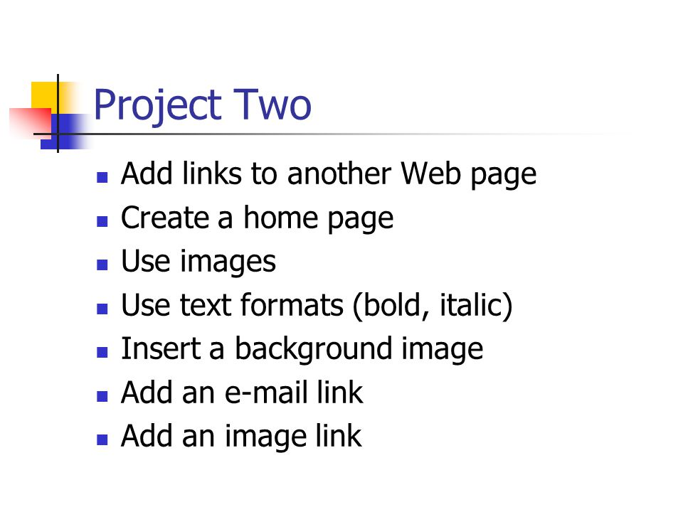 Project Two Add links to another Web page Create a home page Use images Use text formats (bold, italic) Insert a background image Add an  link Add an image link