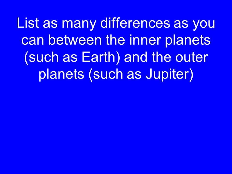 List as many differences as you can between the inner planets (such as Earth) and the outer planets (such as Jupiter)