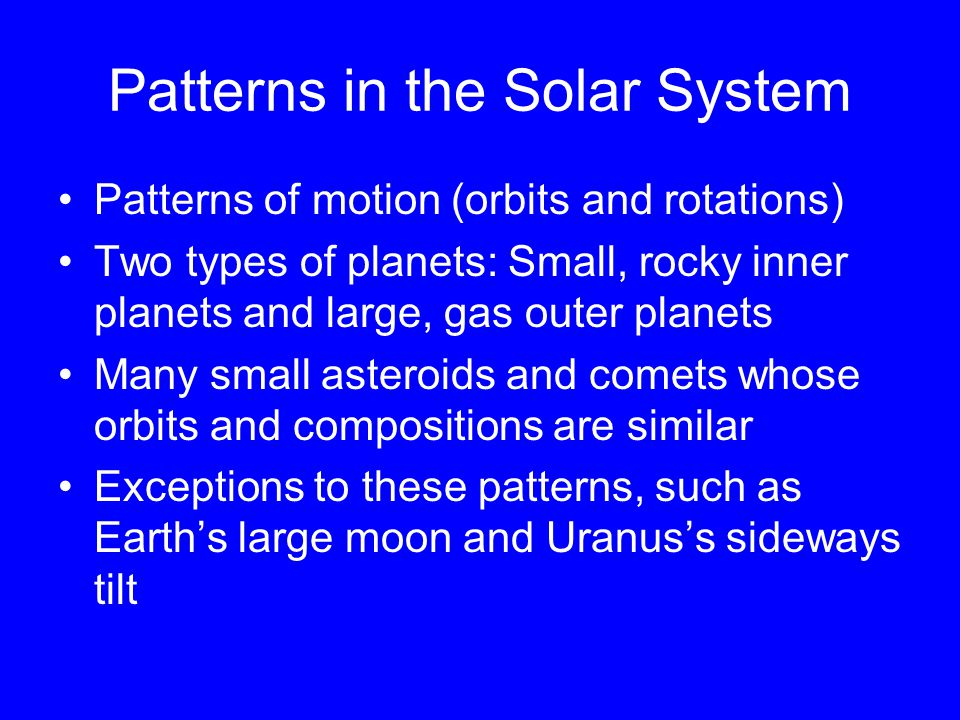 Patterns in the Solar System Patterns of motion (orbits and rotations) Two types of planets: Small, rocky inner planets and large, gas outer planets Many small asteroids and comets whose orbits and compositions are similar Exceptions to these patterns, such as Earth's large moon and Uranus's sideways tilt