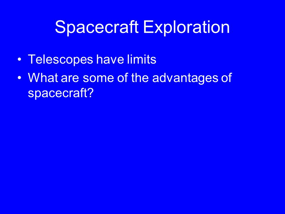 Spacecraft Exploration Telescopes have limits What are some of the advantages of spacecraft