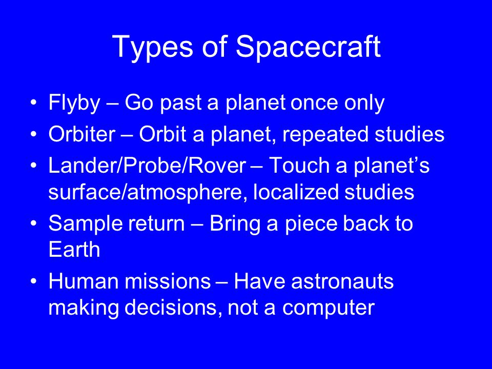 Types of Spacecraft Flyby – Go past a planet once only Orbiter – Orbit a planet, repeated studies Lander/Probe/Rover – Touch a planet's surface/atmosphere, localized studies Sample return – Bring a piece back to Earth Human missions – Have astronauts making decisions, not a computer