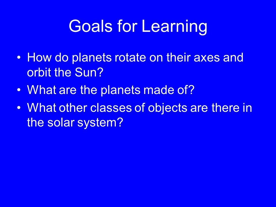 Goals for Learning How do planets rotate on their axes and orbit the Sun.