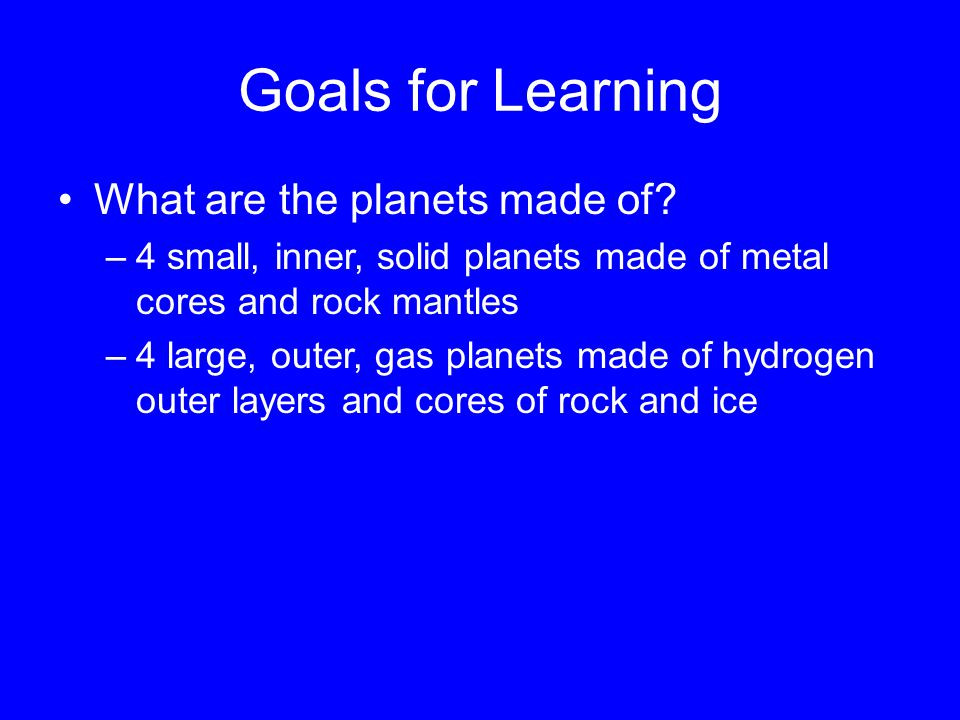 Goals for Learning What are the planets made of.