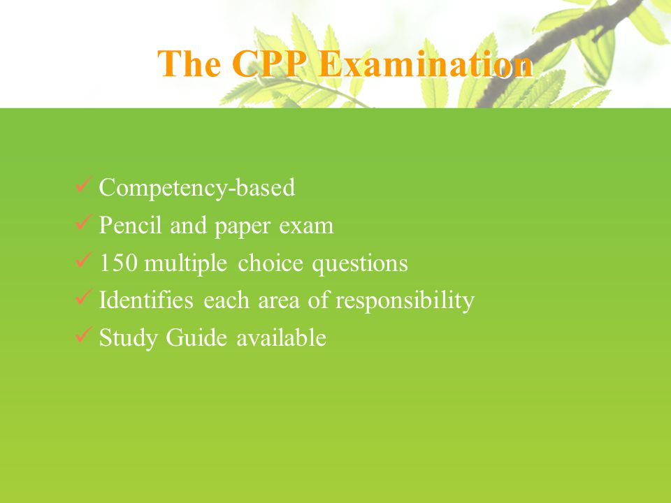 The CPP Examination Competency-based Pencil and paper exam 150 multiple choice questions Identifies each area of responsibility Study Guide available