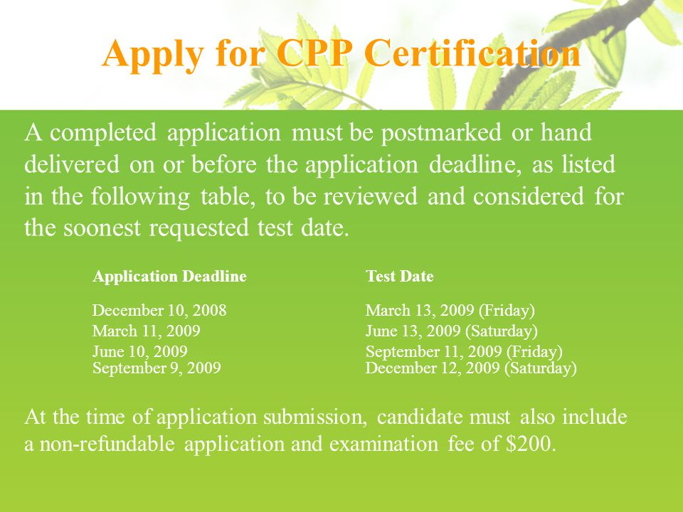 Apply for CPP Certification A completed application must be postmarked or hand delivered on or before the application deadline, as listed in the following table, to be reviewed and considered for the soonest requested test date.