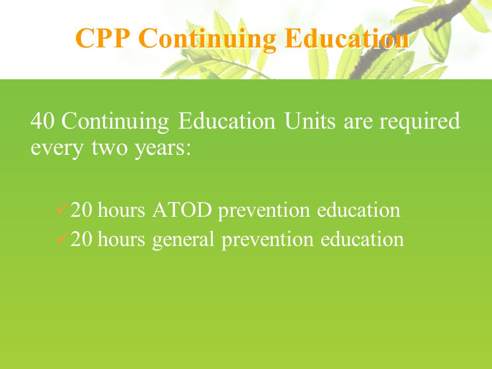 CPP Continuing Education 40 Continuing Education Units are required every two years: 20 hours ATOD prevention education 20 hours general prevention education