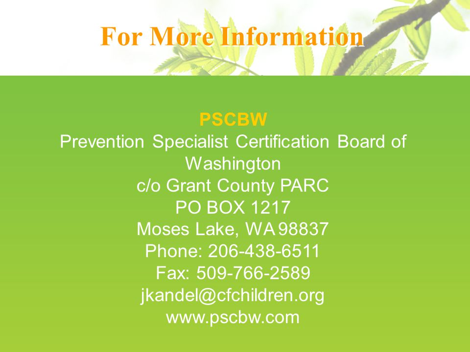 For More Information PSCBW Prevention Specialist Certification Board of Washington c/o Grant County PARC PO BOX 1217 Moses Lake, WA Phone: Fax: