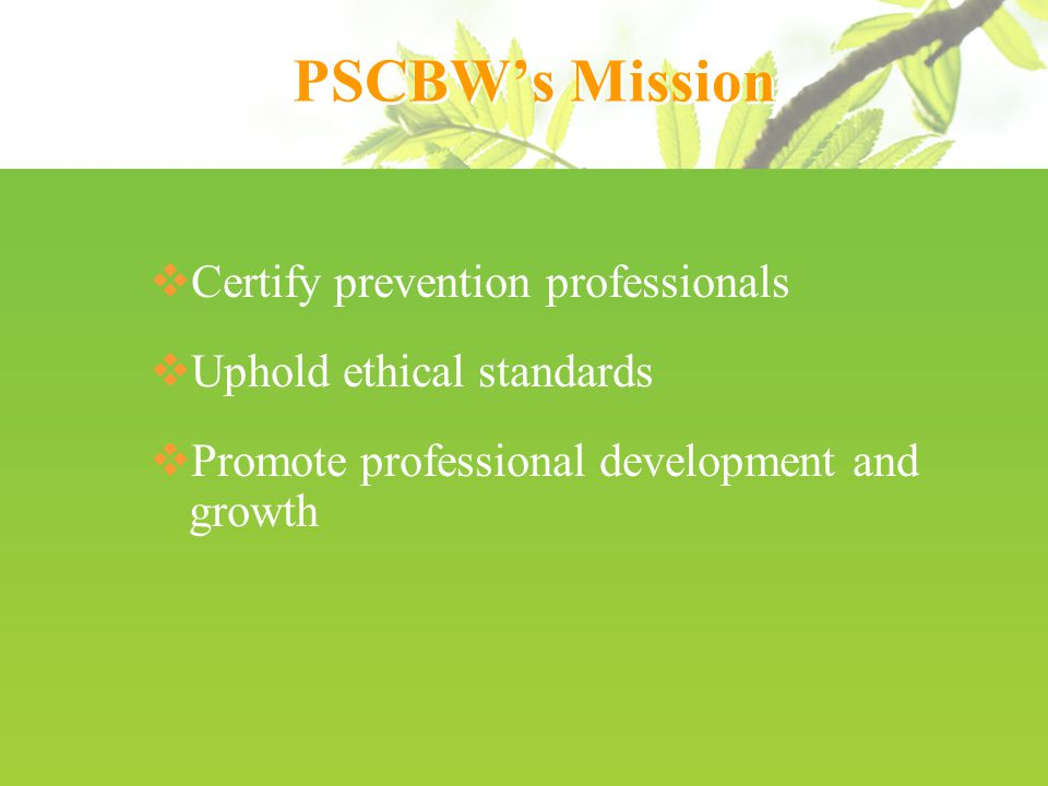 PSCBW's Mission  Certify prevention professionals  Uphold ethical standards  Promote professional development and growth