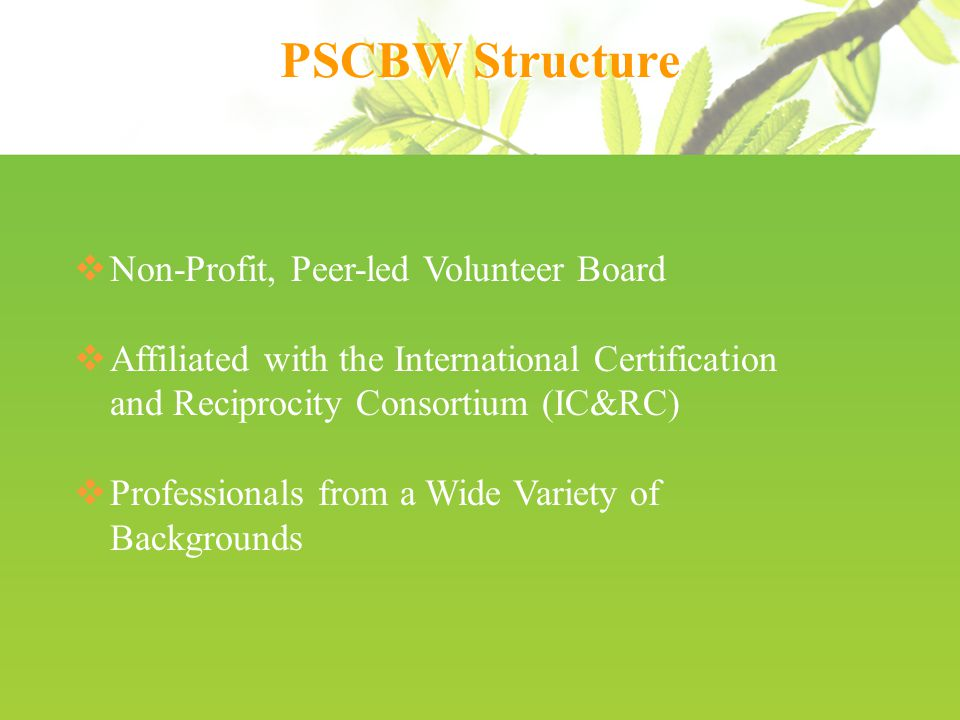 PSCBW Structure  Non-Profit, Peer-led Volunteer Board  Affiliated with the International Certification and Reciprocity Consortium (IC&RC)  Professionals from a Wide Variety of Backgrounds
