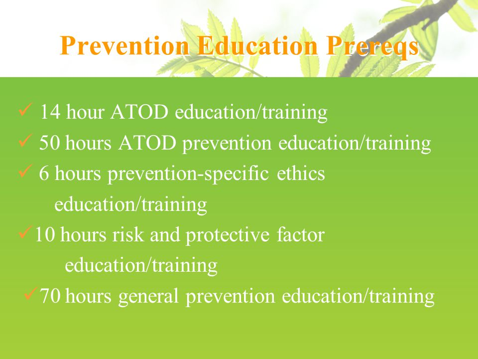 Prevention Education Prereqs 14 hour ATOD education/training 50 hours ATOD prevention education/training 6 hours prevention-specific ethics education/training 10 hours risk and protective factor education/training 70 hours general prevention education/training