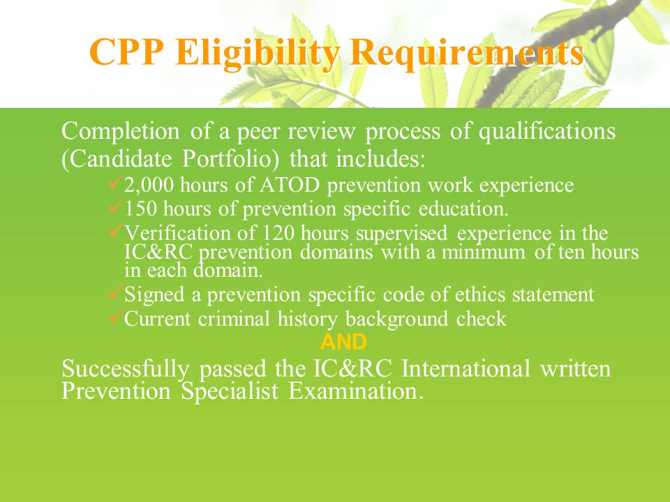 CPP Eligibility Requirements Completion of a peer review process of qualifications (Candidate Portfolio) that includes: 2,000 hours of ATOD prevention work experience 150 hours of prevention specific education.