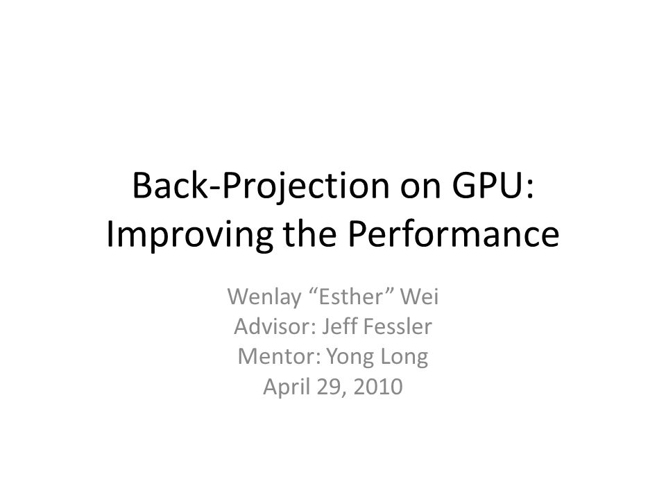 Back-Projection on GPU: Improving the Performance Wenlay Esther Wei Advisor: Jeff Fessler Mentor: Yong Long April 29, 2010
