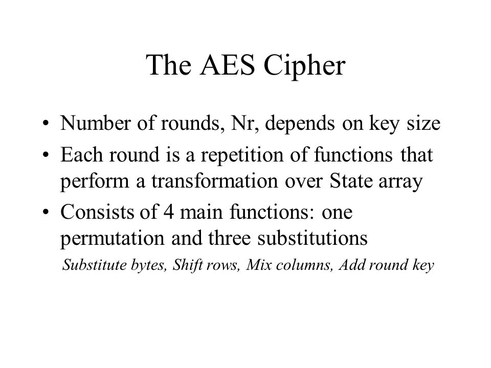 The AES Cipher Number of rounds, Nr, depends on key size Each round is a repetition of functions that perform a transformation over State array Consists of 4 main functions: one permutation and three substitutions Substitute bytes, Shift rows, Mix columns, Add round key