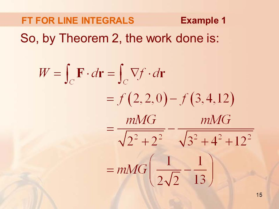 15 So, by Theorem 2, the work done is: FT FOR LINE INTEGRALS Example 1