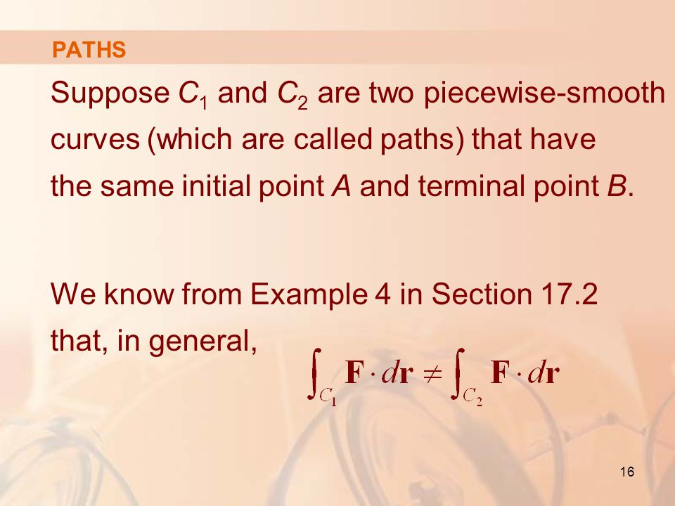 16 PATHS Suppose C 1 and C 2 are two piecewise-smooth curves (which are called paths) that have the same initial point A and terminal point B.