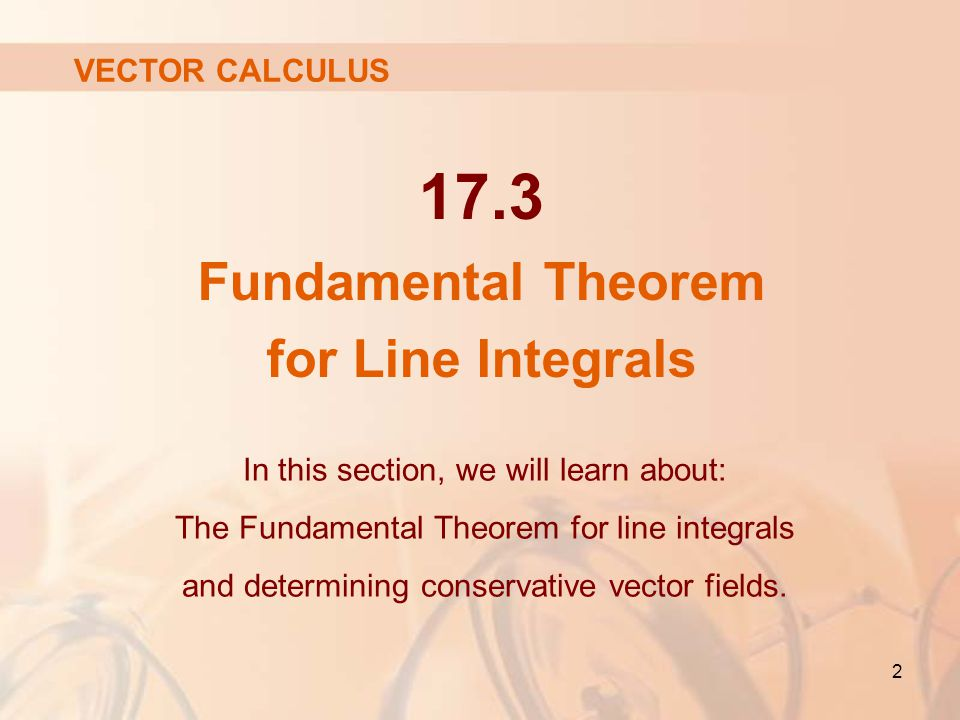 Fundamental Theorem for Line Integrals In this section, we will learn about: The Fundamental Theorem for line integrals and determining conservative vector fields.