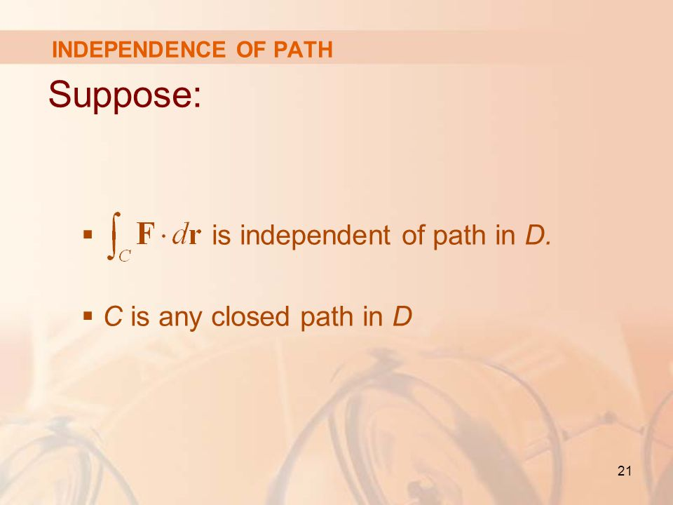 21 Suppose:  is independent of path in D.  C is any closed path in D INDEPENDENCE OF PATH