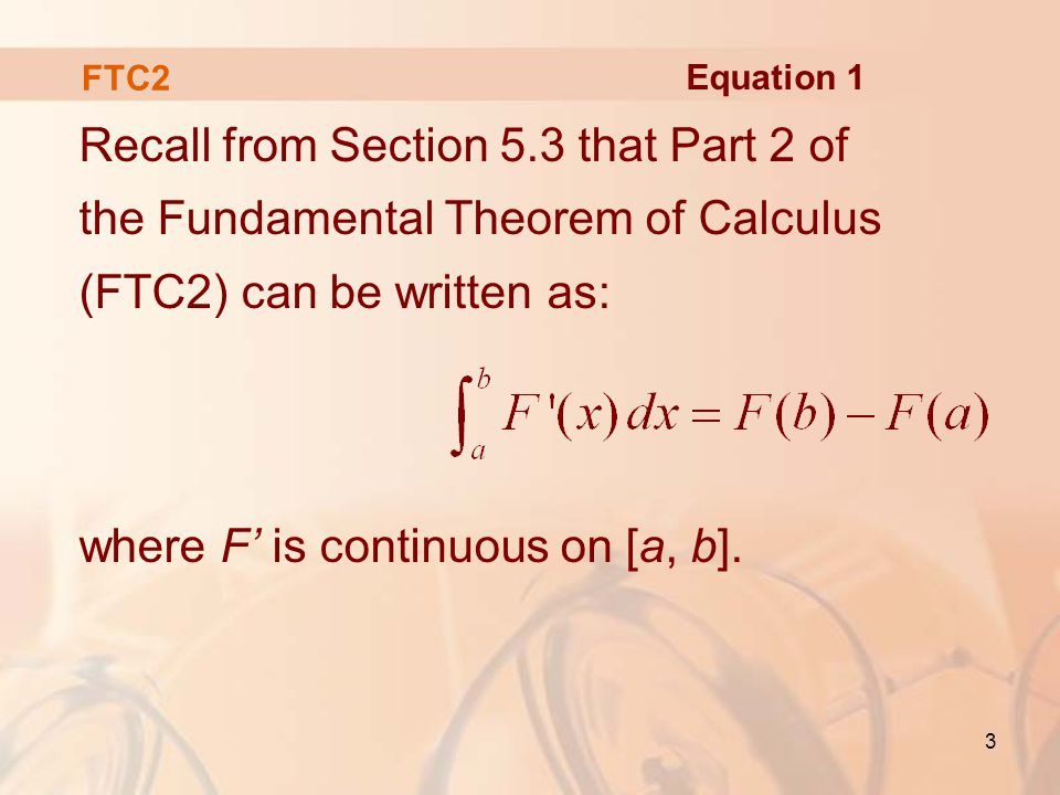 3 FTC2 Recall from Section 5.3 that Part 2 of the Fundamental Theorem of Calculus (FTC2) can be written as: where F' is continuous on [a, b].