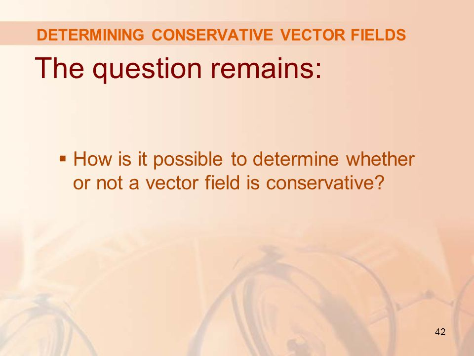 42 DETERMINING CONSERVATIVE VECTOR FIELDS The question remains:  How is it possible to determine whether or not a vector field is conservative