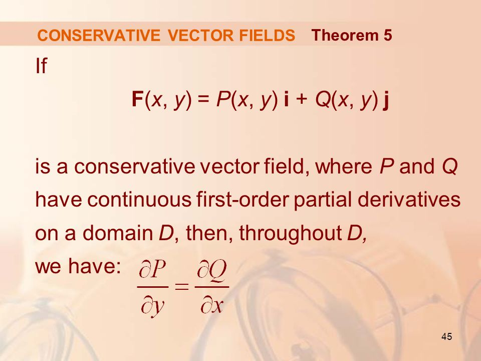 45 CONSERVATIVE VECTOR FIELDS If F(x, y) = P(x, y) i + Q(x, y) j is a conservative vector field, where P and Q have continuous first-order partial derivatives on a domain D, then, throughout D, we have: Theorem 5