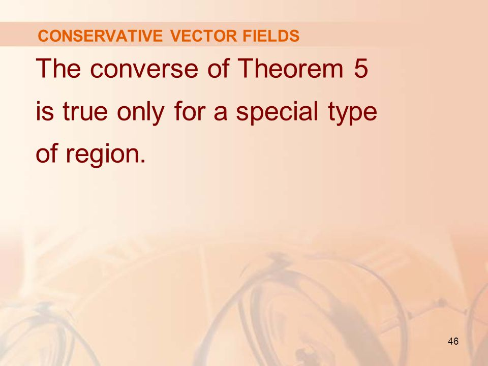 46 CONSERVATIVE VECTOR FIELDS The converse of Theorem 5 is true only for a special type of region.